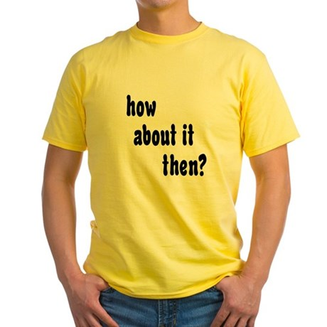 How About it Then? Yellow T-Shirt