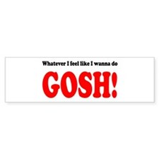 """Whatever I feel like ... GOS Bumper Bumper Sticker"