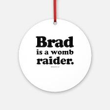 Brad is a womb raider -  Ornament (Round)
