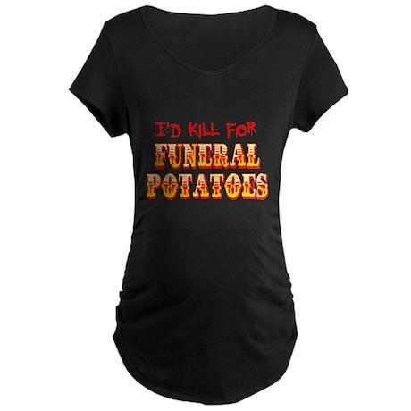 I'd Kill For Funeral Potatoes Maternity Dark T-Shi