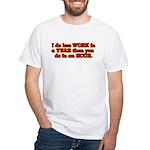 Less Work White T-Shirt