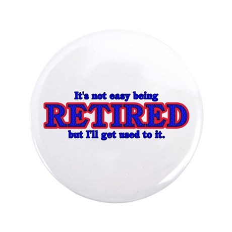 "Not Easy Being Retired 3.5"" Button"