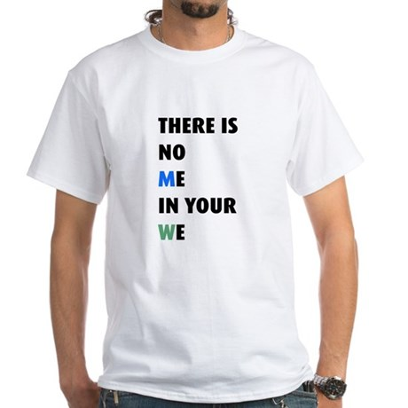 There is no me in your we White T-Shirt