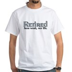 Retired From Work, Not Life White T-Shirt