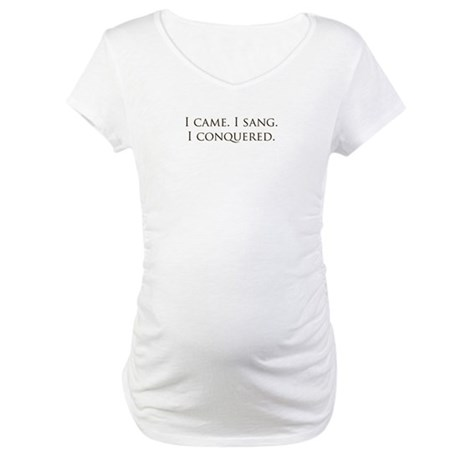 I came, I sang, I conquered Maternity T-Shirt