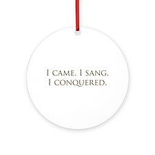 I came, I sang, I conquered Ornament (Round)