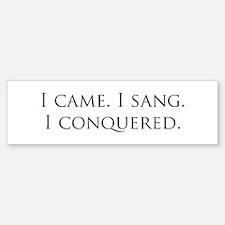 I came, I sang, I conquered Bumper Bumper Bumper Sticker