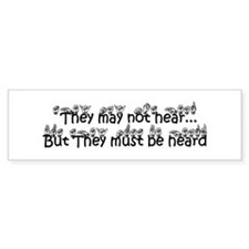 They may not hear..But They must be heard Bumper Sticker