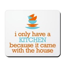 I Only Have a Kitchen... Mousepad