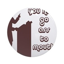 You never go ass to mouth Ornament (Round)