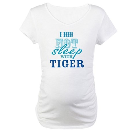 I Did Not Sleep With Tiger Maternity T-Shirt