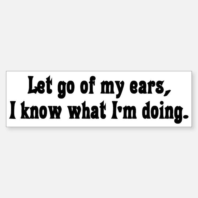 Let go of my ears Bumper Bumper Bumper Sticker