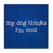 My Dog Thinks I'm Cool Tile Coaster