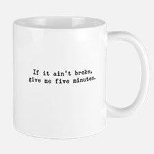 If It Ain't Broke Give Me Five Minutes Mug