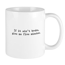 If It Ain't Broke Give Me Five Minutes Small Mug