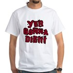 Yer Gonna Die!!! White T-Shirt