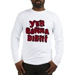 Yer Gonna Die!!! Long Sleeve T-Shirt