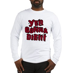 Yer Gonna Die!!! Long Sleeve T-Shirt