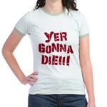 Yer Gonna Die!!! Jr. Ringer T-Shirt