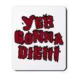 Yer Gonna Die!!! Mousepad