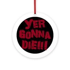 Yer Gonna Die!!! Ornament (Round)