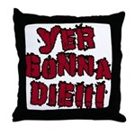 Yer Gonna Die!!! Throw Pillow
