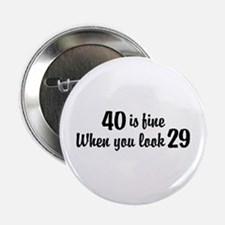 "40 Is Fine When You Look 29 2.25"" Button"