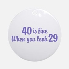40 Is Fine When You Look 29 Ornament (Round)