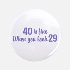 """40 Is Fine When You Look 29 3.5"""" Button"""