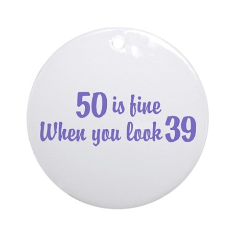 50 Is Fine When You Look 39 Ornament (Round)