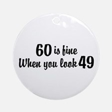 60 Is Fine When You Look 49 Ornament (Round)