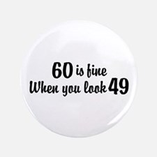 """60 Is Fine When You Look 49 3.5"""" Button"""