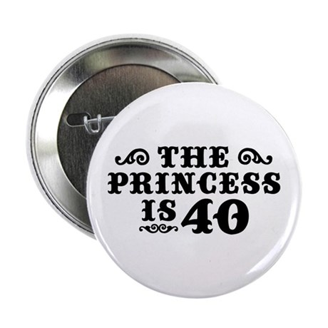 "The Princess is 40 2.25"" Button"