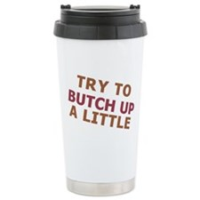 """Try To Butch Up"" Travel Mug"