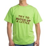 """""""Try To Butch Up"""" Green T-Shirt"""