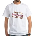 """""""Try To Butch Up"""" White T-Shirt"""