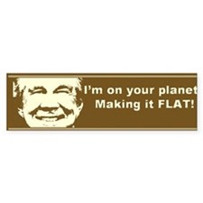 i'm on your planet making it flat Bumper Bumper Sticker