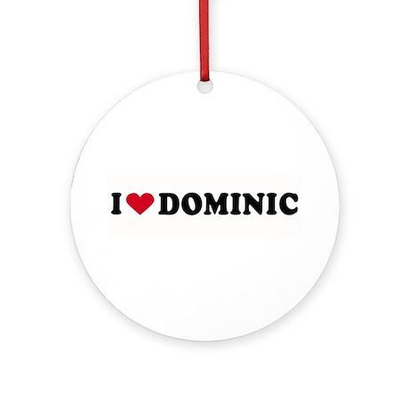 I LOVE DOMINIC ~ Ornament (Round)