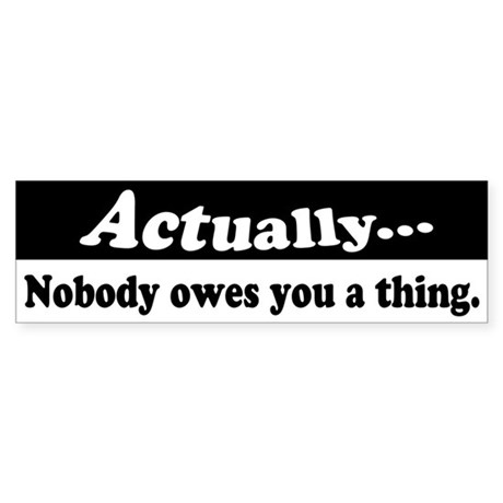 Actually...Nobody owes you a thing (Bumper)