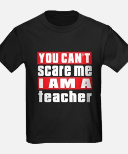 you can't scare me I am teacher T