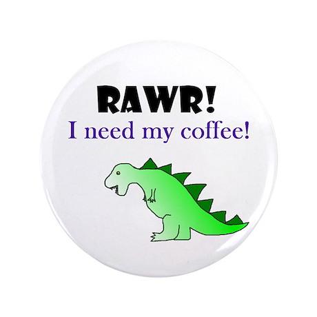 "RAWR! I need my coffee! 3.5"" Button"