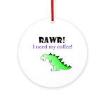 RAWR! I need my coffee! Ornament (Round)