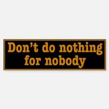 Don't Do Nothing For Nobody Bumper Bumper Sticker