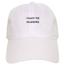 I Killed The Neighbors Baseball Cap