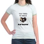 TOO TIRED TO ARGUE BE MY VALENTINE Jr. Ringer T-Sh