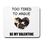 TOO TIRED TO ARGUE BE MY VALENTINE Mousepad