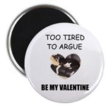 TOO TIRED TO ARGUE BE MY VALENTINE Magnet