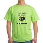 TOO TIRED TO ARGUE BE MY VALENTINE Green T-Shirt