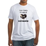 TOO TIRED TO ARGUE BE MY VALENTINE Fitted T-Shirt