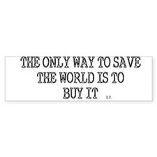 ONLY WAY TO SAVE THE WORLD! Bumper Sticker